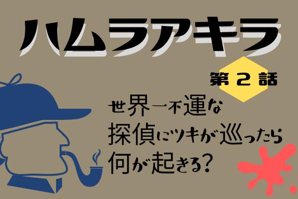 【ハムラアキラ】第2話のあらすじ・ネタバレ感想!世界一不幸な探偵にツキが来る?